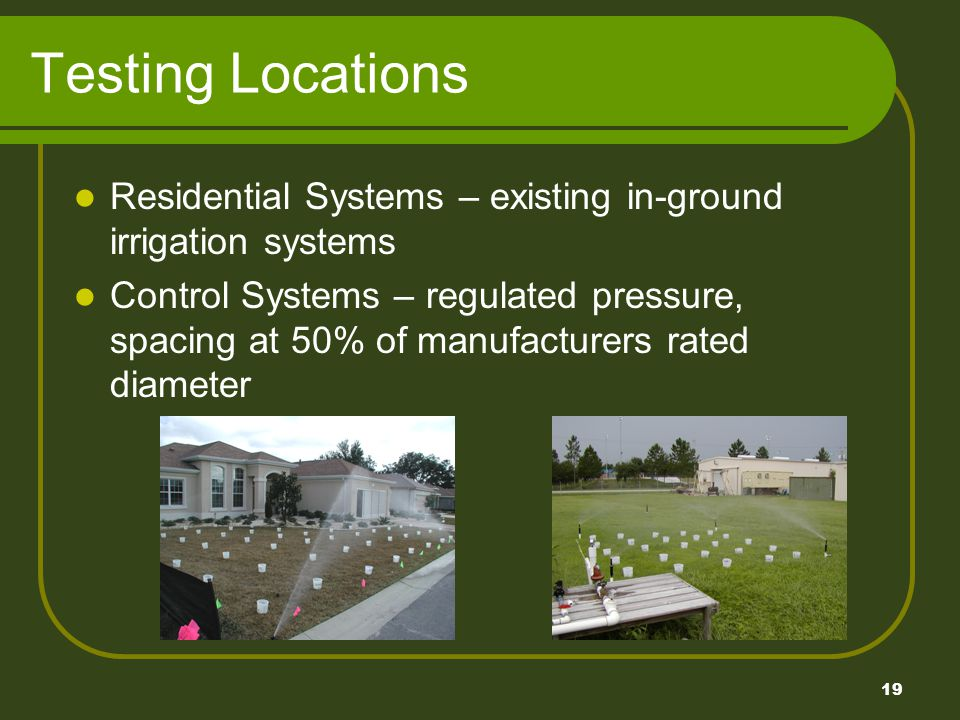 19 Testing Locations Residential Systems – existing in-ground irrigation systems Control Systems – regulated pressure, spacing at 50% of manufacturers rated diameter