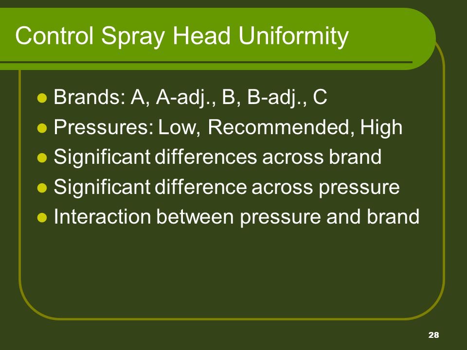 28 Control Spray Head Uniformity Brands: A, A-adj., B, B-adj., C Pressures: Low, Recommended, High Significant differences across brand Significant difference across pressure Interaction between pressure and brand