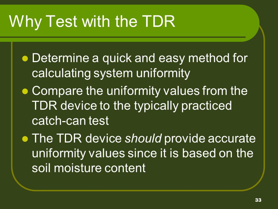33 Why Test with the TDR Determine a quick and easy method for calculating system uniformity Compare the uniformity values from the TDR device to the typically practiced catch-can test The TDR device should provide accurate uniformity values since it is based on the soil moisture content