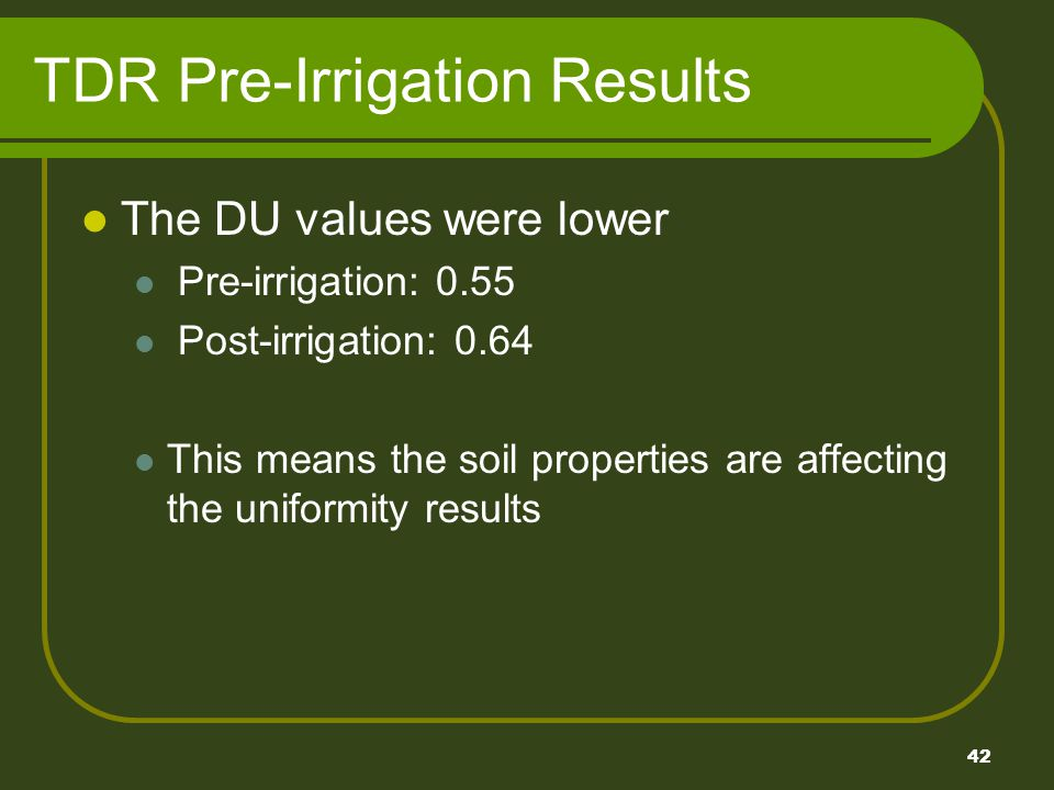 42 TDR Pre-Irrigation Results The DU values were lower Pre-irrigation: 0.55 Post-irrigation: 0.64 This means the soil properties are affecting the uniformity results