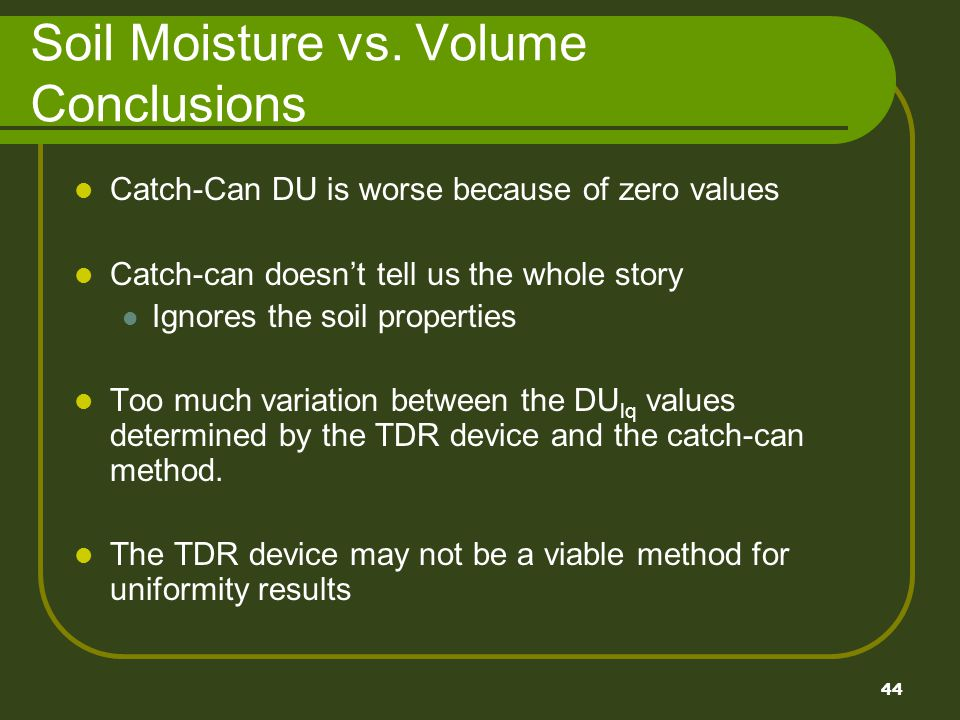 44 Soil Moisture vs. Volume Conclusions Catch-Can DU is worse because of zero values Catch-can doesnt tell us the whole story Ignores the soil propert