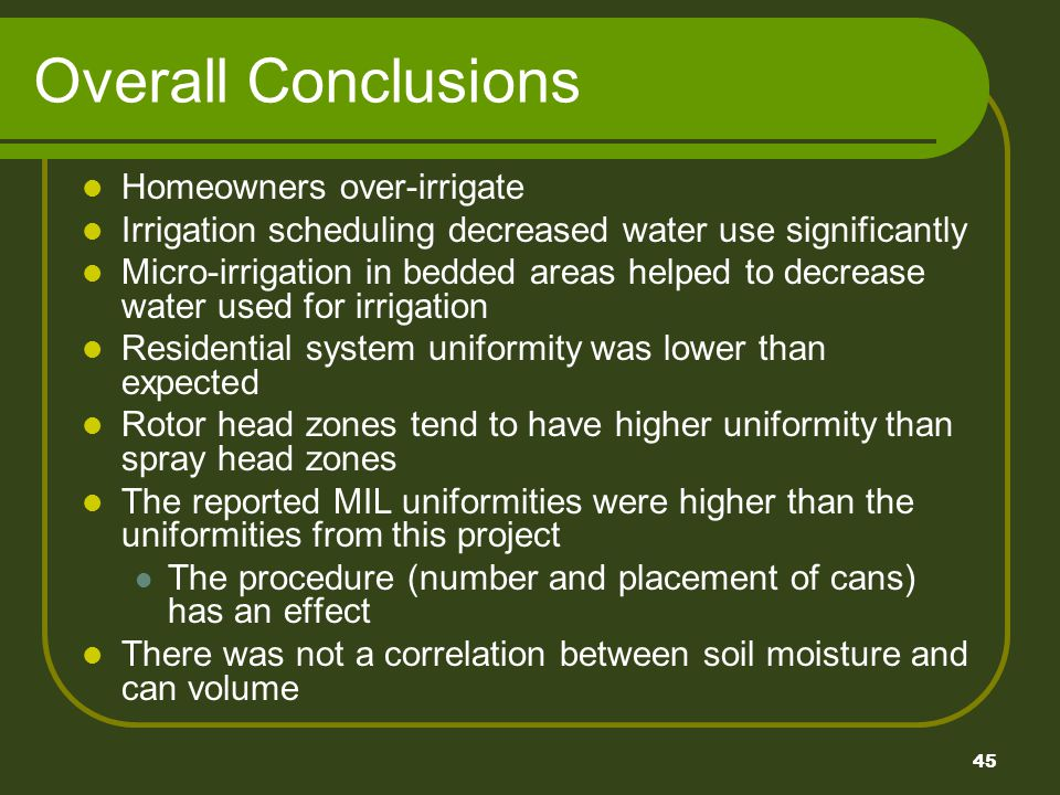 45 Overall Conclusions Homeowners over-irrigate Irrigation scheduling decreased water use significantly Micro-irrigation in bedded areas helped to decrease water used for irrigation Residential system uniformity was lower than expected Rotor head zones tend to have higher uniformity than spray head zones The reported MIL uniformities were higher than the uniformities from this project The procedure (number and placement of cans) has an effect There was not a correlation between soil moisture and can volume