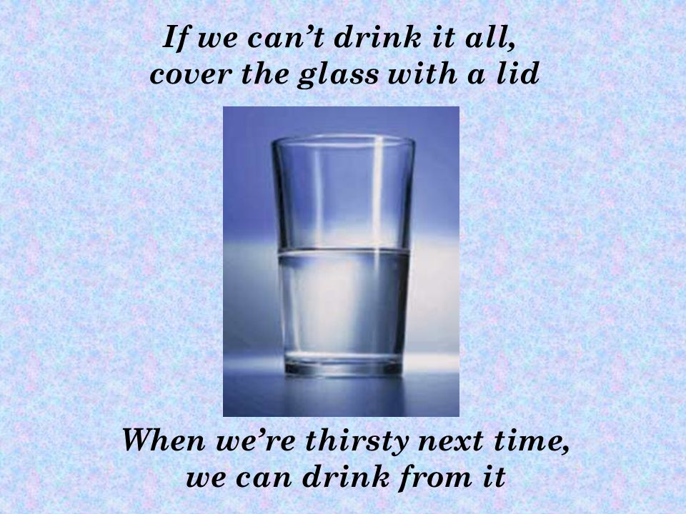 When were thirsty next time, we can drink from it If we cant drink it all, cover the glass with a lid