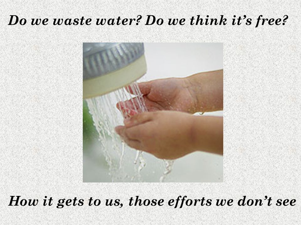 Do we waste water Do we think its free How it gets to us, those efforts we dont see