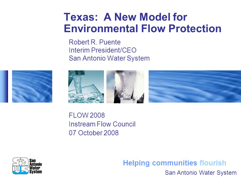 Texas: A New Model for Environmental Protection San Antonio Water System 07 October 2008 Page 11 SB 3 (cont.) The advisory group has also appointed a statewide Texas Environmental Flows Science Advisory Committee to serve as an objective scientific body to assist the advisory group and coordinate with local science teams.