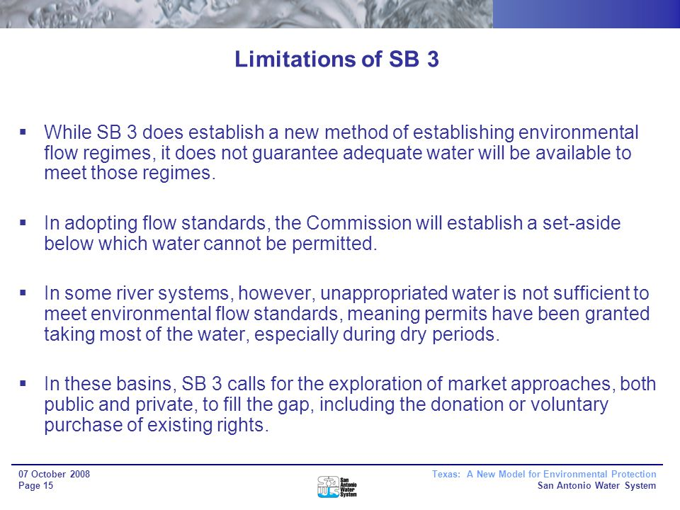 Texas: A New Model for Environmental Protection San Antonio Water System 07 October 2008 Page 15 Limitations of SB 3 While SB 3 does establish a new method of establishing environmental flow regimes, it does not guarantee adequate water will be available to meet those regimes.