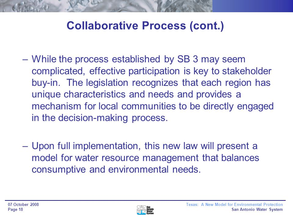 Texas: A New Model for Environmental Protection San Antonio Water System 07 October 2008 Page 18 Collaborative Process (cont.) –While the process established by SB 3 may seem complicated, effective participation is key to stakeholder buy-in.