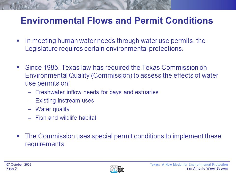 Texas: A New Model for Environmental Protection San Antonio Water System 07 October 2008 Page 3 Environmental Flows and Permit Conditions In meeting human water needs through water use permits, the Legislature requires certain environmental protections.