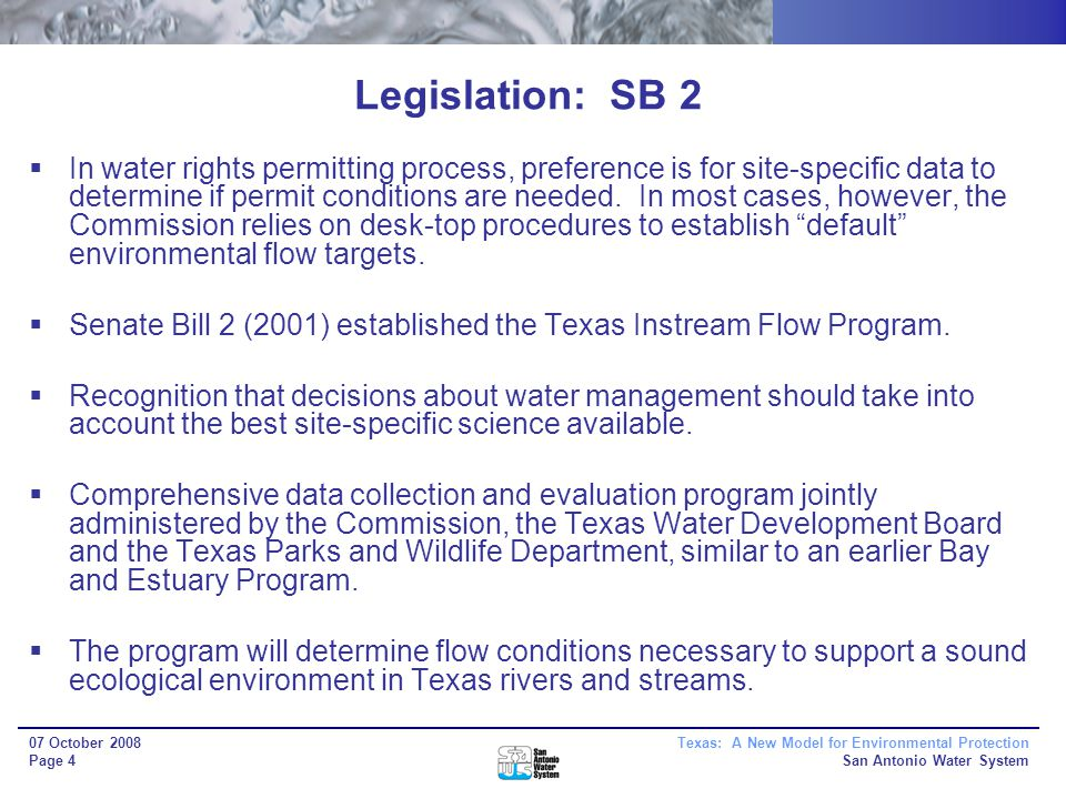 Texas: A New Model for Environmental Protection San Antonio Water System 07 October 2008 Page 4 Legislation: SB 2 In water rights permitting process, preference is for site-specific data to determine if permit conditions are needed.