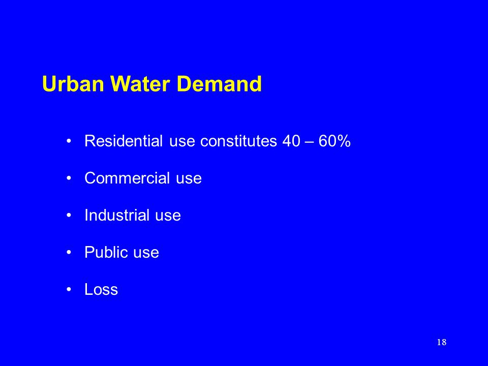 18 Urban Water Demand Residential use constitutes 40 – 60% Commercial use Industrial use Public use Loss