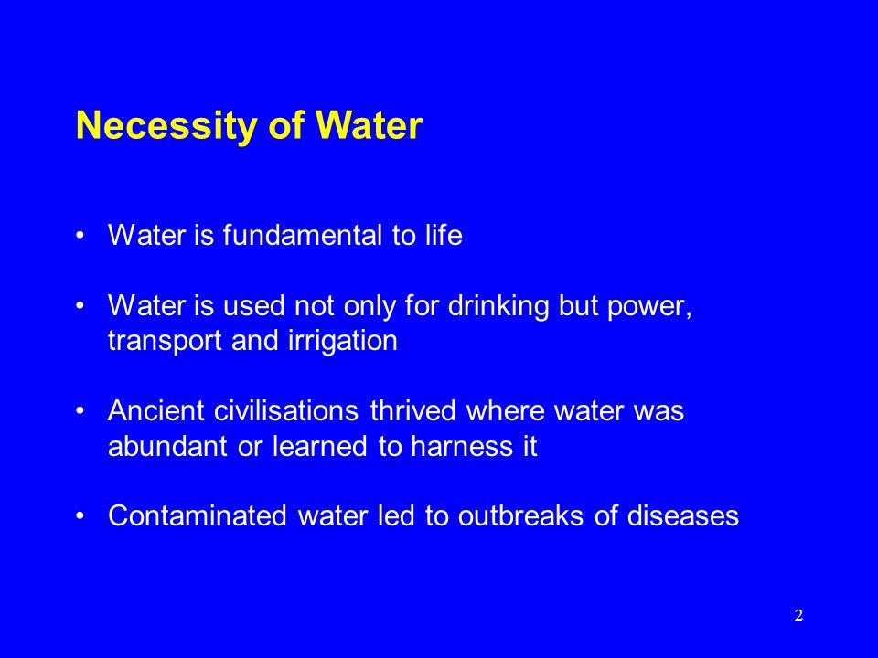 2 Necessity of Water Water is fundamental to life Water is used not only for drinking but power, transport and irrigation Ancient civilisations thrived where water was abundant or learned to harness it Contaminated water led to outbreaks of diseases