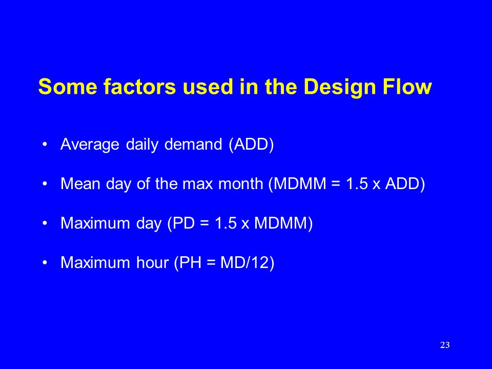 23 Some factors used in the Design Flow Average daily demand (ADD) Mean day of the max month (MDMM = 1.5 x ADD) Maximum day (PD = 1.5 x MDMM) Maximum hour (PH = MD/12)