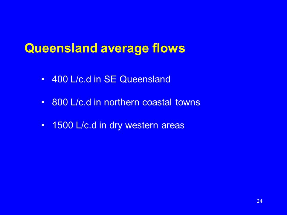 24 Queensland average flows 400 L/c.d in SE Queensland 800 L/c.d in northern coastal towns 1500 L/c.d in dry western areas