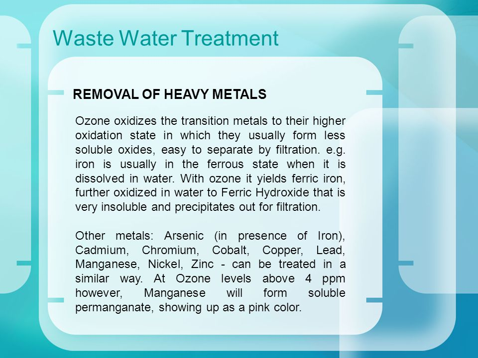 Waste Water Treatment Ozone oxidizes the transition metals to their higher oxidation state in which they usually form less soluble oxides, easy to separate by filtration.