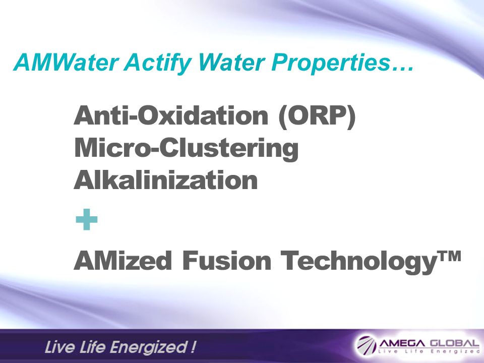 AMWater Actify Water Properties… Anti-Oxidation (ORP) Micro-Clustering Alkalinization + AMized Fusion Technology