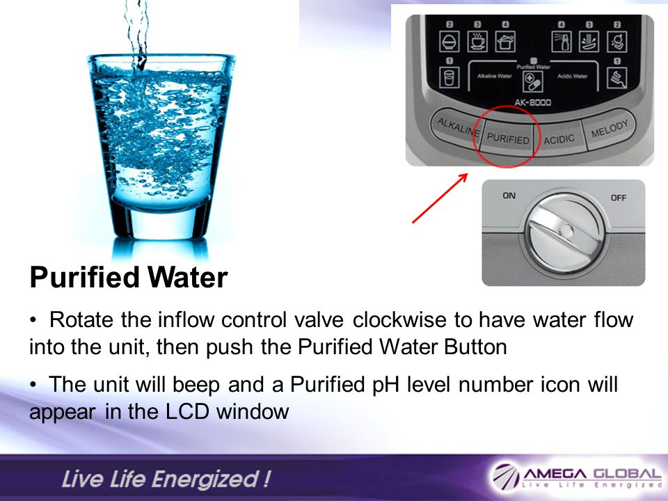 Purified Water Rotate the inflow control valve clockwise to have water flow into the unit, then push the Purified Water Button The unit will beep and a Purified pH level number icon will appear in the LCD window