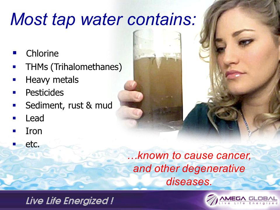 Most tap water contains: Chlorine THMs (Trihalomethanes) Heavy metals Pesticides Sediment, rust & mud Lead Iron etc.