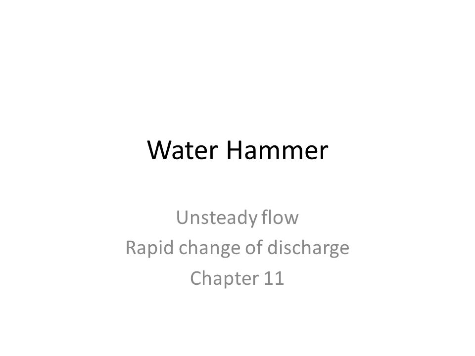 Water Hammer Unsteady flow Rapid change of discharge Chapter 11