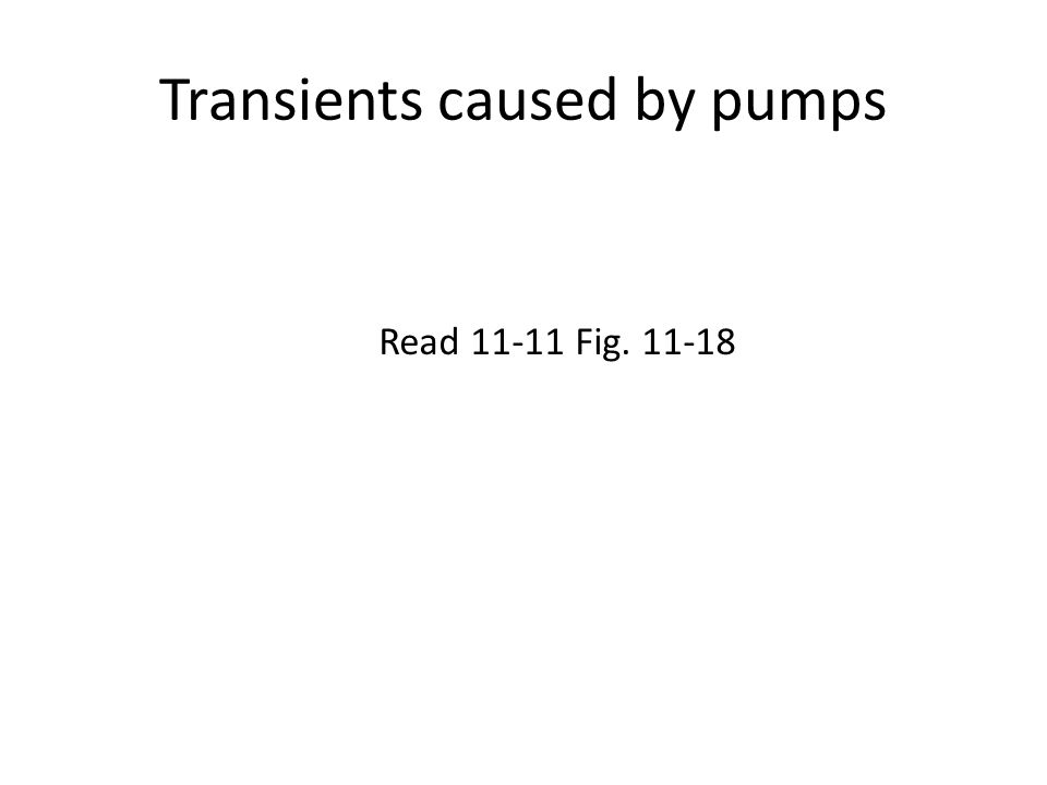 Transients caused by pumps Read 11-11 Fig. 11-18