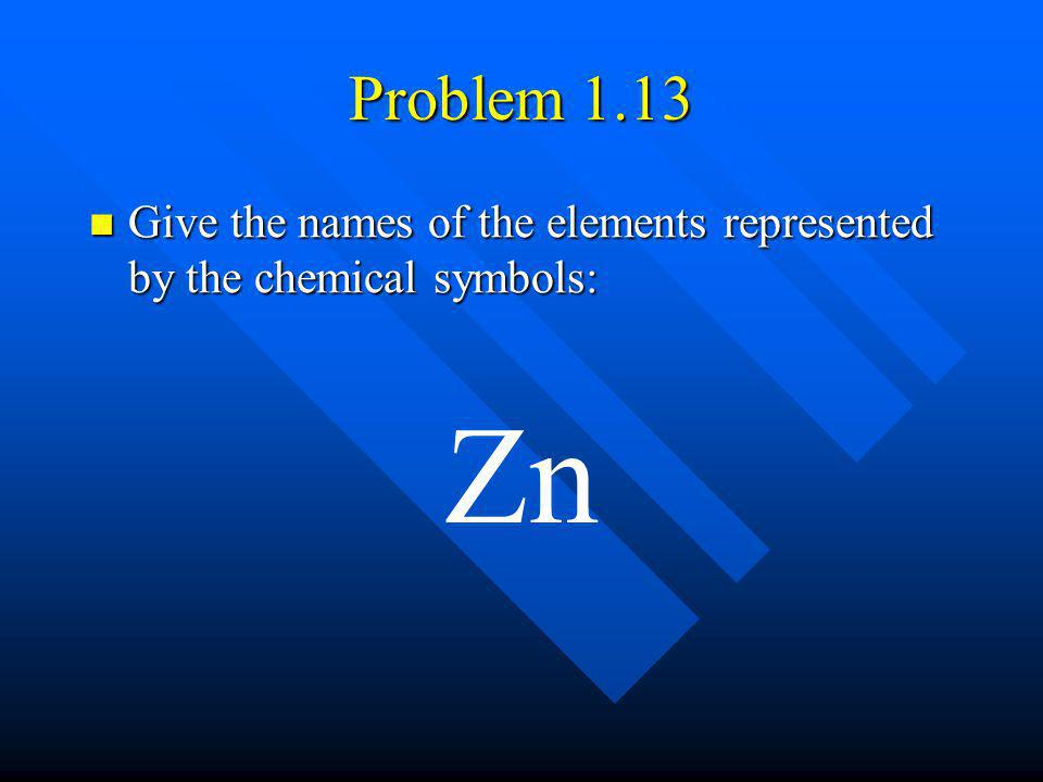 Problem 1.13 Give the names of the elements represented by the chemical symbols: Give the names of the elements represented by the chemical symbols: Z