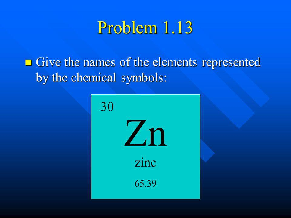 zinc 30 65.39 Problem 1.13 Give the names of the elements represented by the chemical symbols: Give the names of the elements represented by the chemi
