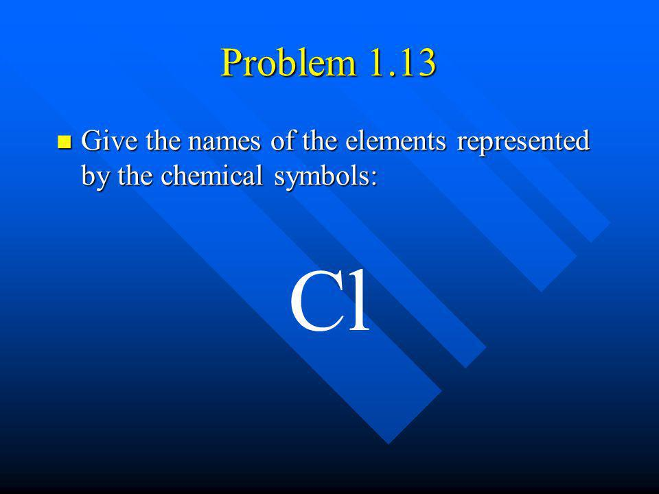 Problem 1.13 Give the names of the elements represented by the chemical symbols: Give the names of the elements represented by the chemical symbols: C
