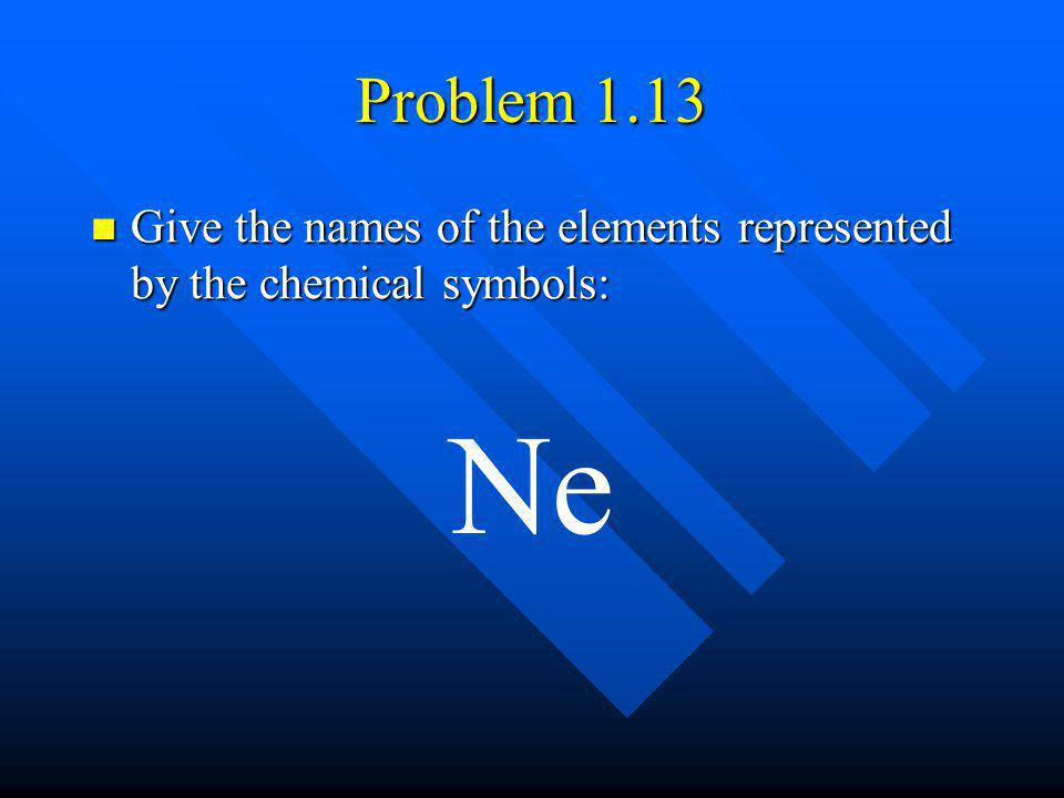 Problem 1.13 Give the names of the elements represented by the chemical symbols: Give the names of the elements represented by the chemical symbols: N