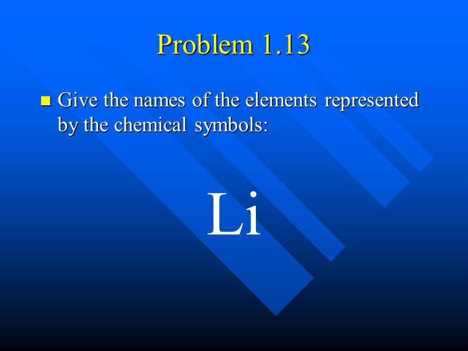 Problem 1.13 Give the names of the elements represented by the chemical symbols: Give the names of the elements represented by the chemical symbols: L