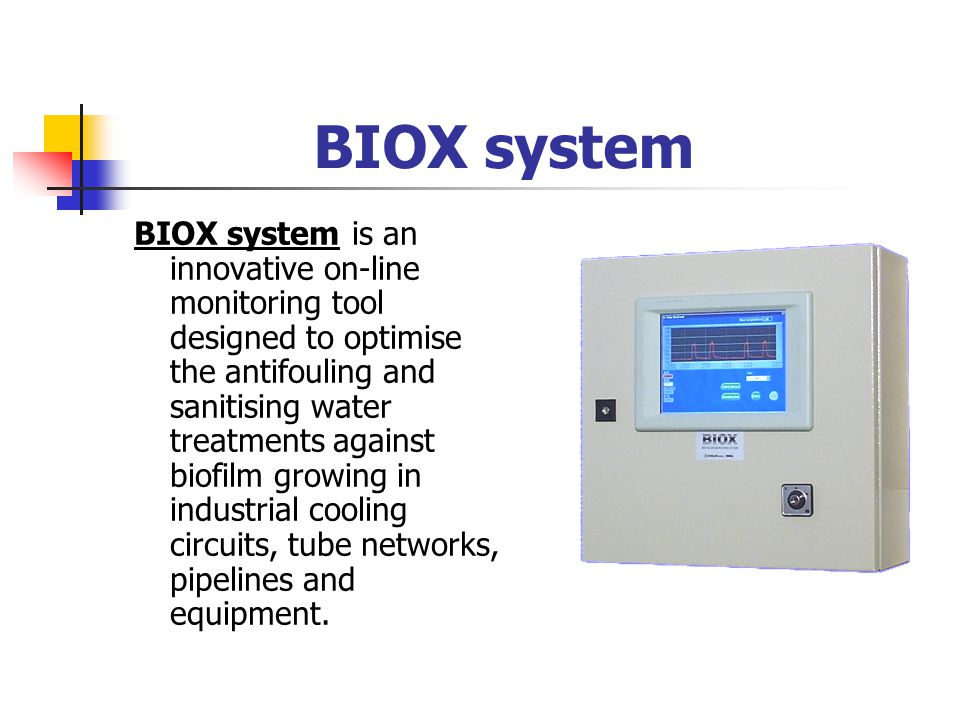 BIOX system BIOX system is an innovative on-line monitoring tool designed to optimise the antifouling and sanitising water treatments against biofilm