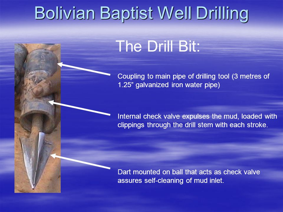 Bolivian Baptist Well Drilling Coupling to main pipe of drilling tool (3 metres of 1.25 galvanized iron water pipe) Internal check valve expulses the mud, loaded with clippings through the drill stem with each stroke.