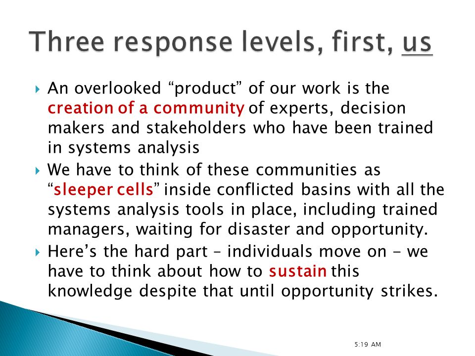 An overlooked product of our work is the creation of a community of experts, decision makers and stakeholders who have been trained in systems analysis We have to think of these communities assleeper cells inside conflicted basins with all the systems analysis tools in place, including trained managers, waiting for disaster and opportunity.