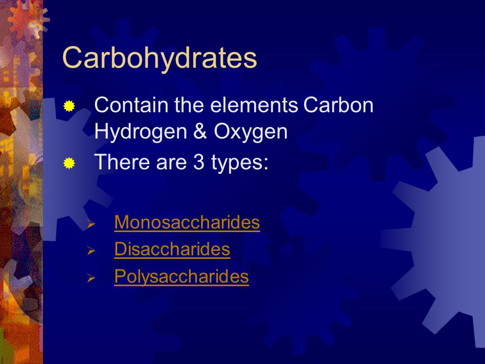 Carbohydrates Contain the elements Carbon Hydrogen & Oxygen There are 3 types: Monosaccharides Disaccharides Polysaccharides