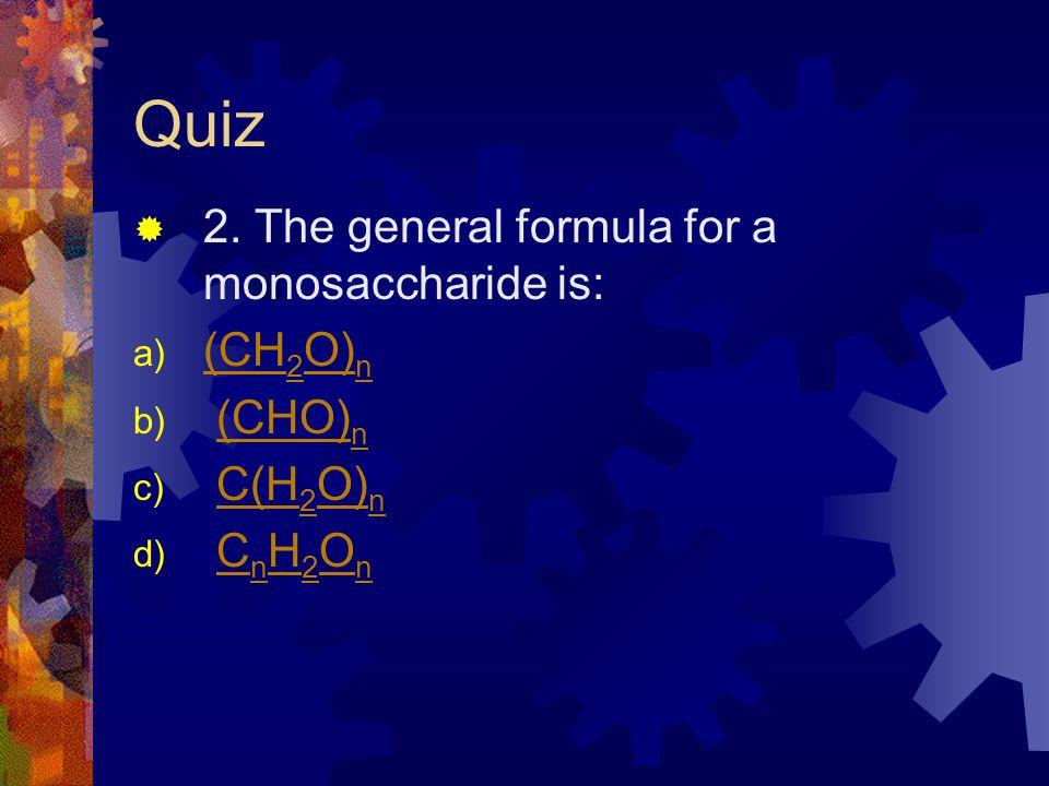 Quiz 2. The general formula for a monosaccharide is: a) (CH 2 O) n (CH 2 O) n b) (CHO) n(CHO) n c) C(H 2 O) nC(H 2 O) n d) C n H 2 O nC n H 2 O n