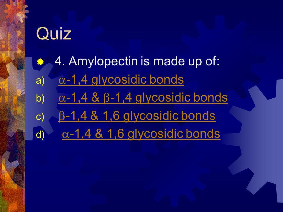 Quiz 4. Amylopectin is made up of: a) -1,4 glycosidic bonds -1,4 glycosidic bonds b) -1,4 & -1,4 glycosidic bonds -1,4 & -1,4 glycosidic bonds c) -1,4