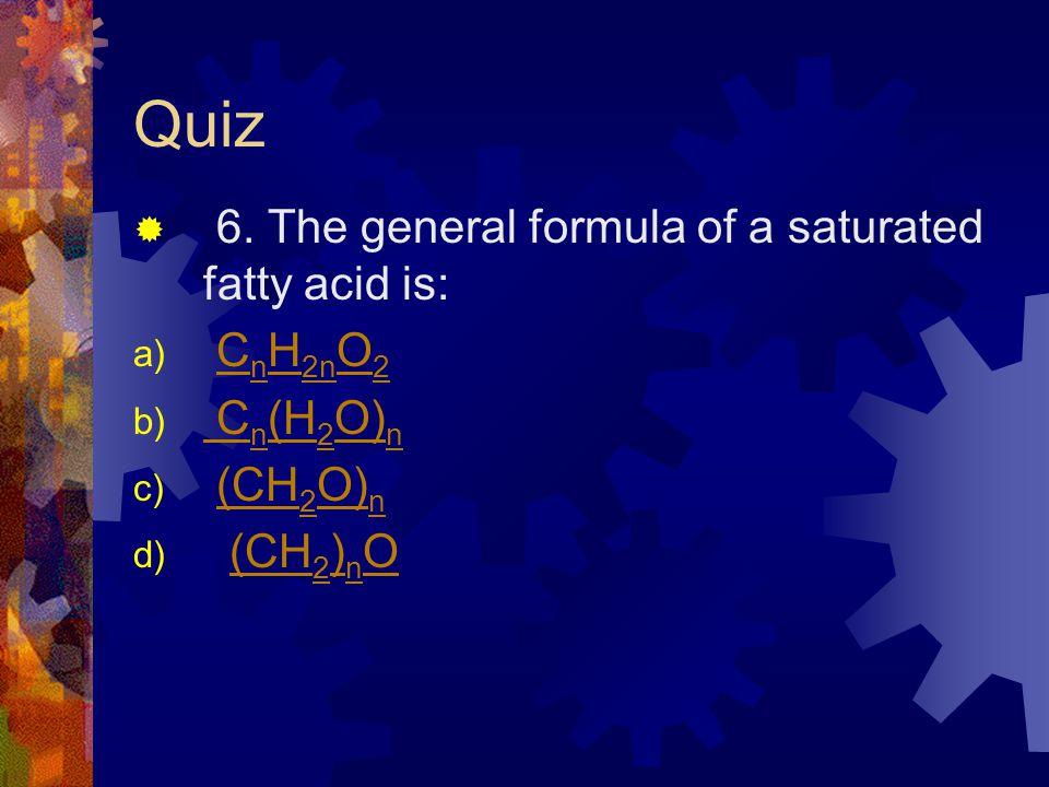 Quiz 6. The general formula of a saturated fatty acid is: a) C n H 2n O 2C n H 2n O 2 b) C n (H 2 O) n C n (H 2 O) n c) (CH 2 O) n(CH 2 O) n d) (CH 2