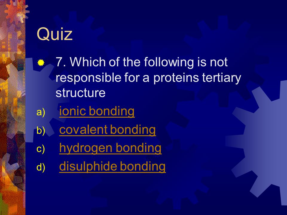 Quiz 7. Which of the following is not responsible for a proteins tertiary structure a) ionic bondingionic bonding b) covalent bondingcovalent bonding