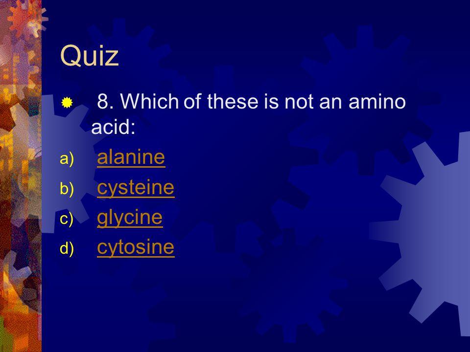 Quiz 8. Which of these is not an amino acid: a) alaninealanine b) cysteinecysteine c) glycineglycine d) cytosinecytosine