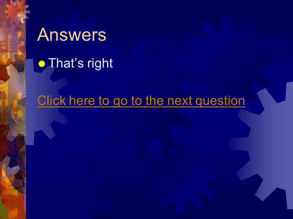 Answers Thats right Click here to go to the next question