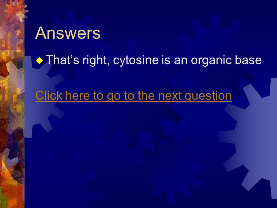 Answers Thats right, cytosine is an organic base Click here to go to the next question