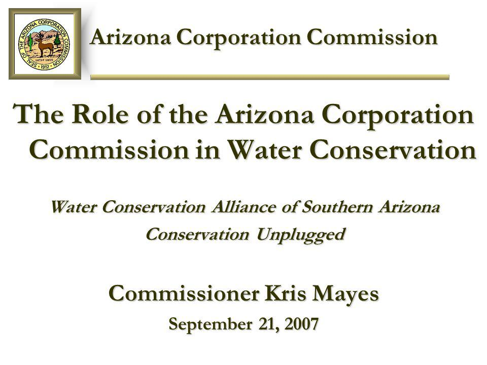 Arizona Corporation Commission Arizona Corporation Commission The Role of the Arizona Corporation Commission in Water Conservation Water Conservation Alliance of Southern Arizona Conservation Unplugged Commissioner Kris Mayes September 21, 2007