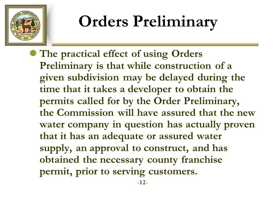 Orders Preliminary The practical effect of using Orders Preliminary is that while construction of a given subdivision may be delayed during the time that it takes a developer to obtain the permits called for by the Order Preliminary, the Commission will have assured that the new water company in question has actually proven that it has an adequate or assured water supply, an approval to construct, and has obtained the necessary county franchise permit, prior to serving customers.