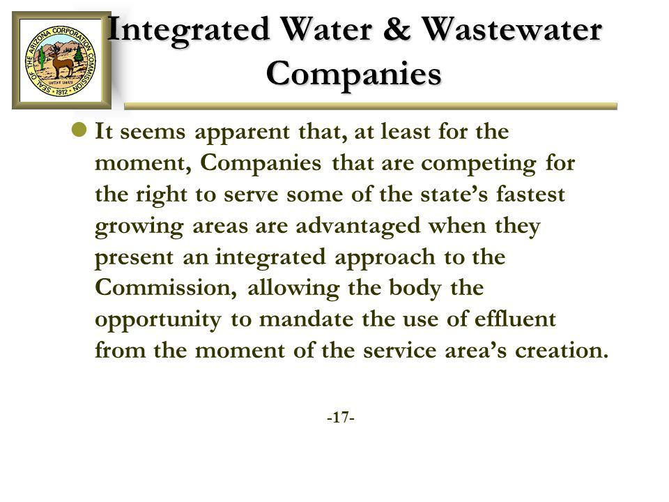Integrated Water & Wastewater Companies It seems apparent that, at least for the moment, Companies that are competing for the right to serve some of the states fastest growing areas are advantaged when they present an integrated approach to the Commission, allowing the body the opportunity to mandate the use of effluent from the moment of the service areas creation.