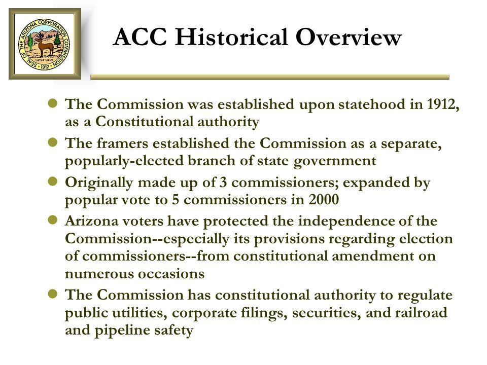 ACC Historical Overview The Commission was established upon statehood in 1912, as a Constitutional authority The framers established the Commission as a separate, popularly-elected branch of state government Originally made up of 3 commissioners; expanded by popular vote to 5 commissioners in 2000 Arizona voters have protected the independence of the Commission--especially its provisions regarding election of commissioners--from constitutional amendment on numerous occasions The Commission has constitutional authority to regulate public utilities, corporate filings, securities, and railroad and pipeline safety