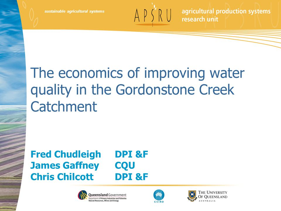 sustainable agricultural systems The economics of improving water quality in the Gordonstone Creek Catchment Fred Chudleigh DPI &F James Gaffney CQU C