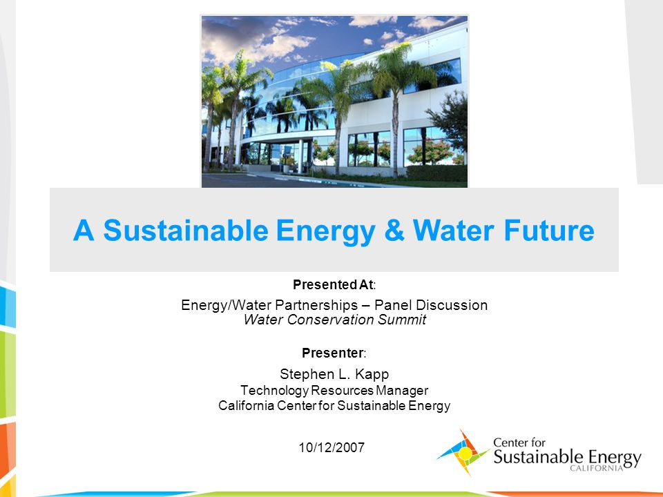 A Sustainable Energy & Water Future Presented At: Energy/Water Partnerships – Panel Discussion Water Conservation Summit Presenter: Stephen L. Kapp Te