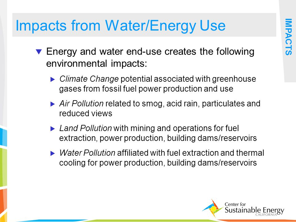 18 Impacts from Water/Energy Use IMPACTS Energy and water end-use creates the following environmental impacts: Climate Change potential associated wit