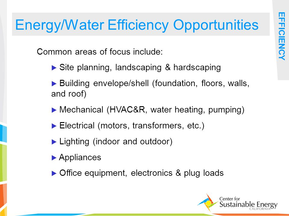 28 Energy/Water Efficiency Opportunities EFFICIENCY Common areas of focus include: Site planning, landscaping & hardscaping Building envelope/shell (foundation, floors, walls, and roof) Mechanical (HVAC&R, water heating, pumping) Electrical (motors, transformers, etc.) Lighting (indoor and outdoor) Appliances Office equipment, electronics & plug loads
