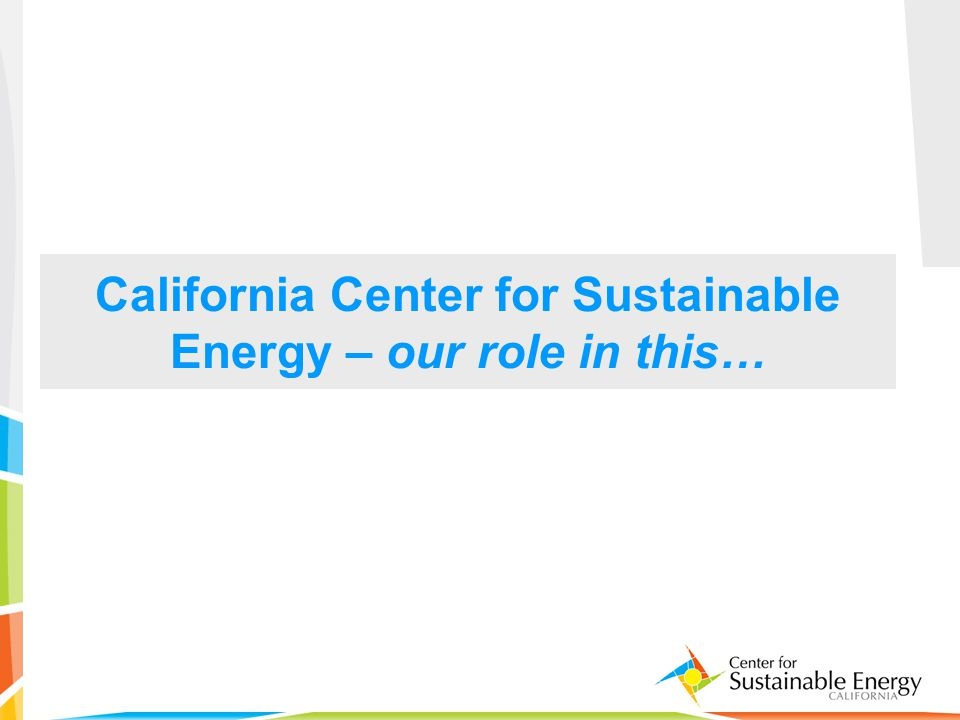 37 California Center for Sustainable Energy – our role in this…