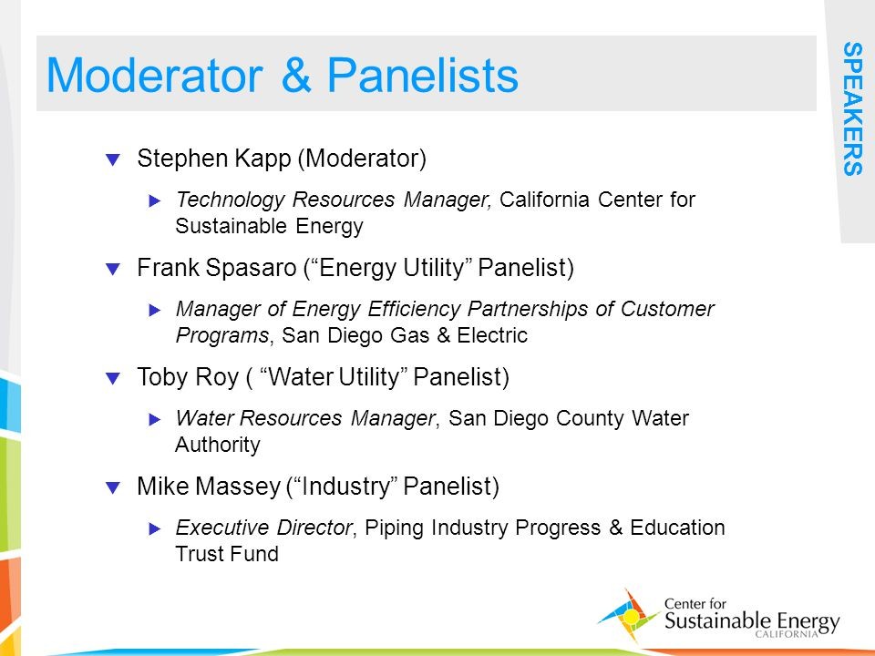 4 SPEAKERS Stephen Kapp (Moderator) Technology Resources Manager, California Center for Sustainable Energy Frank Spasaro (Energy Utility Panelist) Manager of Energy Efficiency Partnerships of Customer Programs, San Diego Gas & Electric Toby Roy ( Water Utility Panelist) Water Resources Manager, San Diego County Water Authority Mike Massey (Industry Panelist) Executive Director, Piping Industry Progress & Education Trust Fund