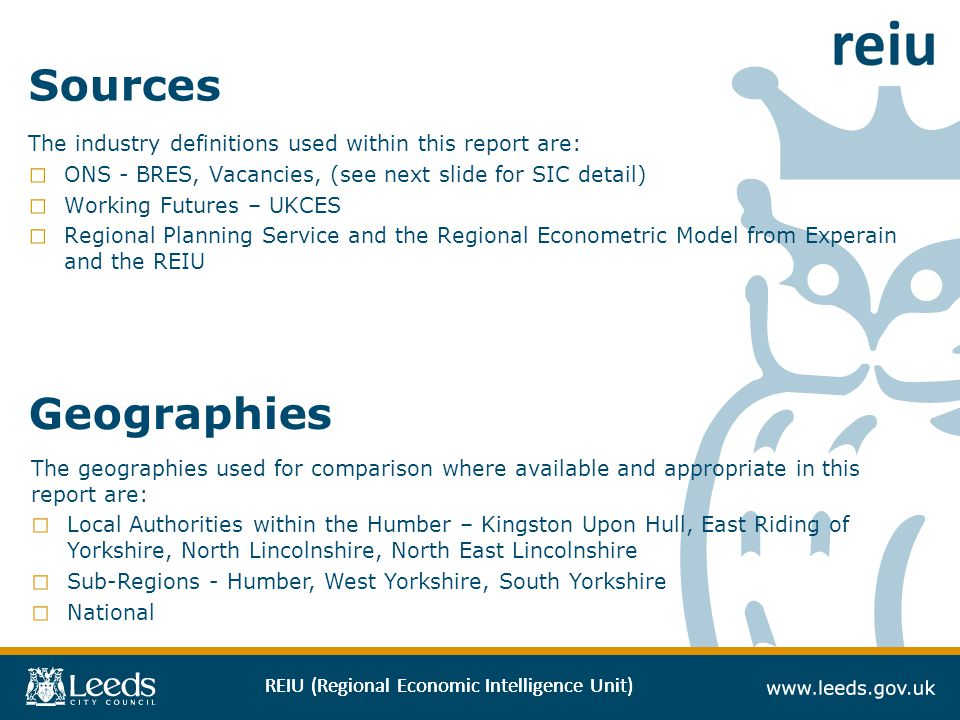REIU (Regional Economic Intelligence Unit) Sources The industry definitions used within this report are: ONS - BRES, Vacancies, (see next slide for SI